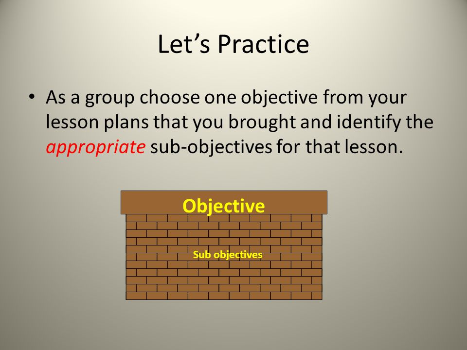 Let's Practice As a group choose one objective from your lesson plans that you brought and identify the appropriate sub-objectives for that lesson.