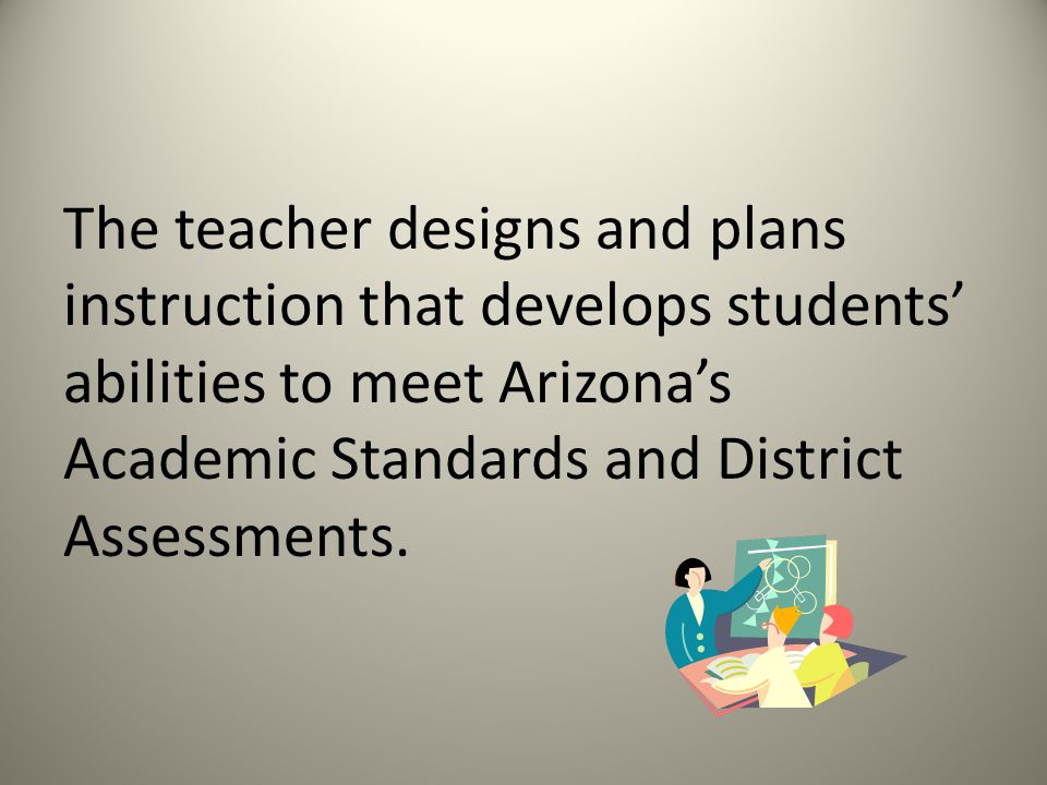 The teacher designs and plans instruction that develops students' abilities to meet Arizona's Academic Standards and District Assessments.