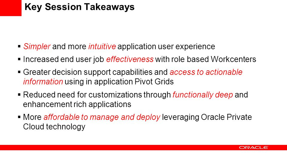 Key Session Takeaways Simpler and more intuitive application user experience. Increased end user job effectiveness with role based Workcenters.