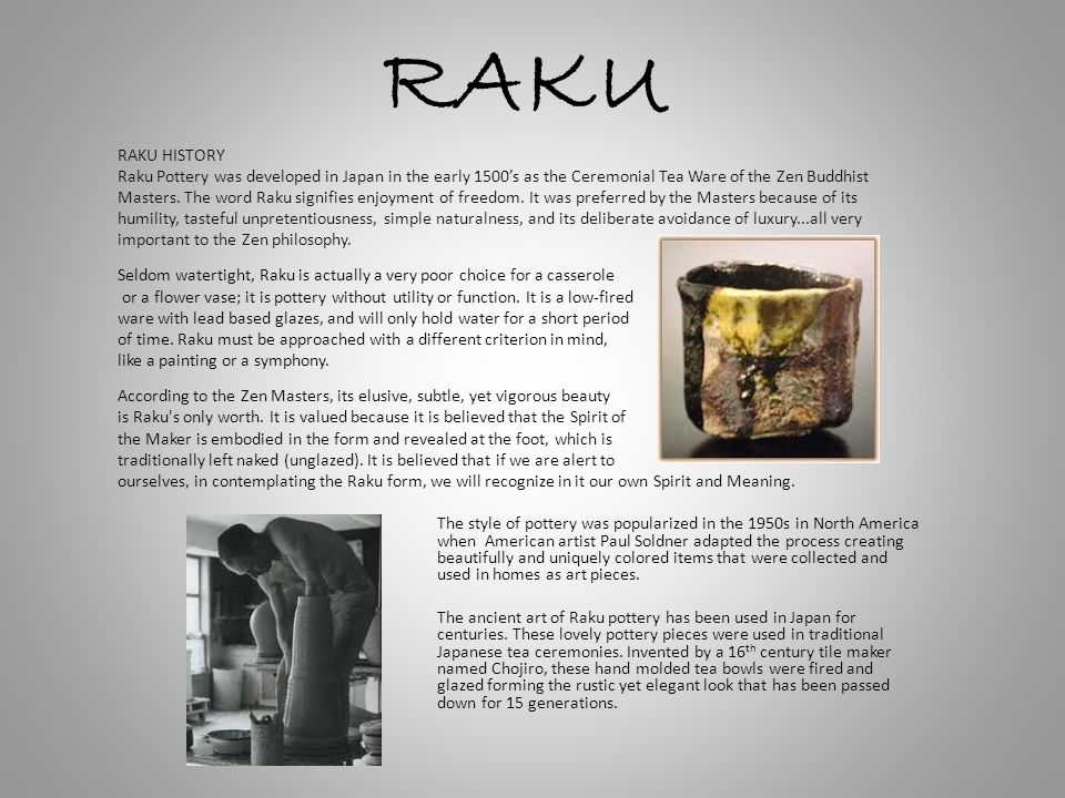 RAKU RAKU HISTORY. Raku Pottery was developed in Japan in the early 1500's as the Ceremonial Tea Ware of the Zen Buddhist.