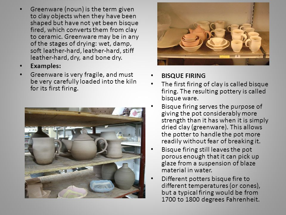 Greenware (noun) is the term given to clay objects when they have been shaped but have not yet been bisque fired, which converts them from clay to ceramic. Greenware may be in any of the stages of drying: wet, damp, soft leather-hard, leather-hard, stiff leather-hard, dry, and bone dry.