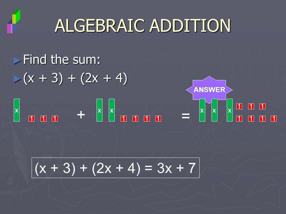 ALGEBRAIC ADDITION + = (x + 3) + (2x + 4) = 3x + 7 Find the sum:
