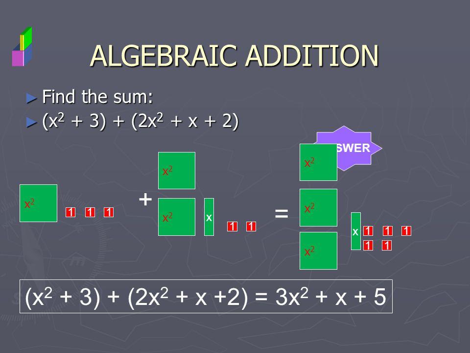 ALGEBRAIC ADDITION + = (x2 + 3) + (2x2 + x +2) = 3x2 + x + 5