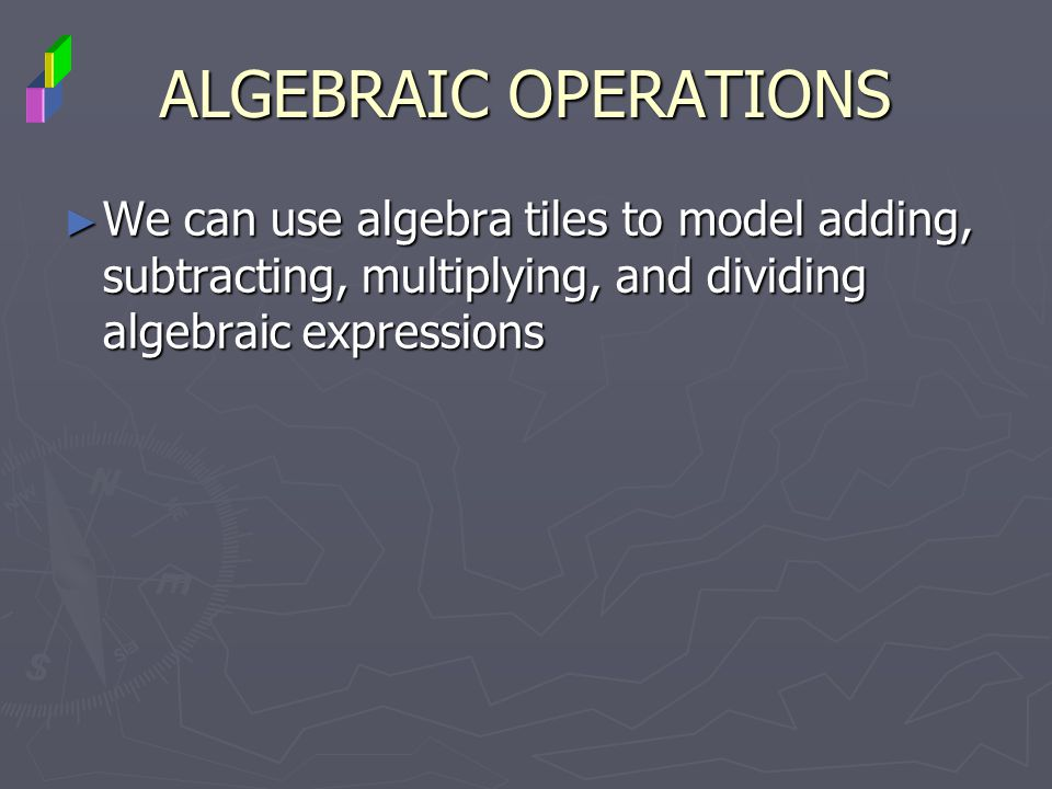 ALGEBRAIC OPERATIONS We can use algebra tiles to model adding, subtracting, multiplying, and dividing algebraic expressions.