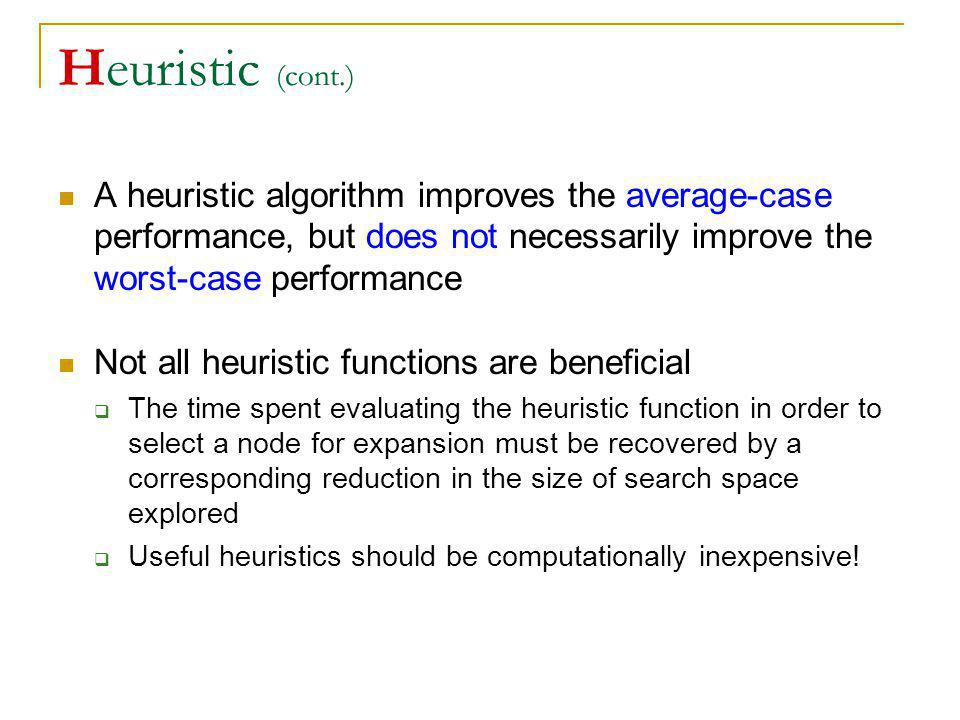 Heuristic (cont.) A heuristic algorithm improves the average-case performance, but does not necessarily improve the worst-case performance.