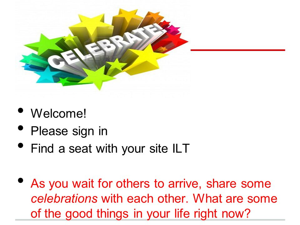 CELEBRATE!!! Welcome! Please sign in Find a seat with your site ILT
