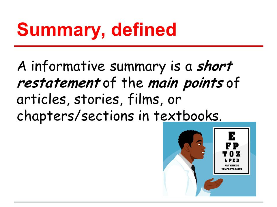Summary, defined A informative summary is a short restatement of the main points of articles, stories, films, or chapters/sections in textbooks.