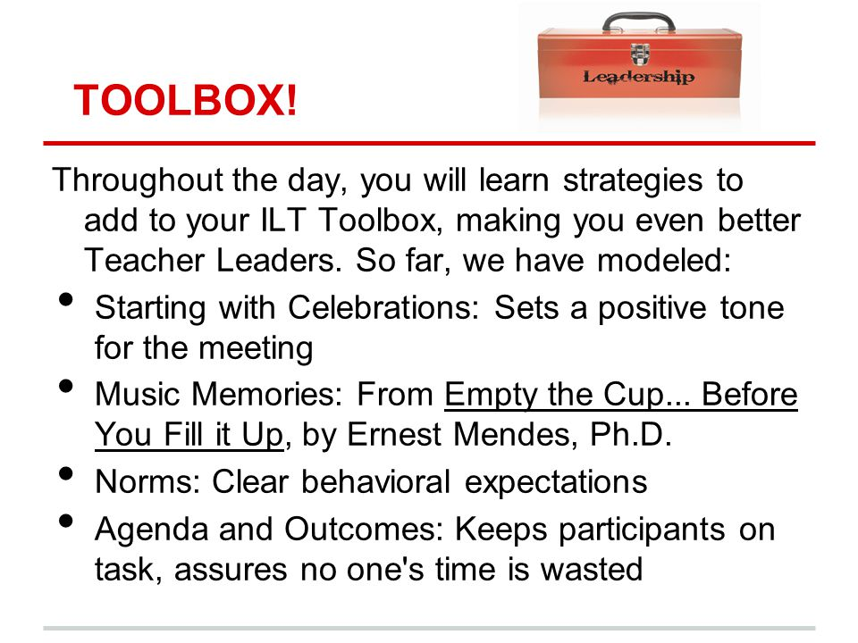 TOOLBOX! Throughout the day, you will learn strategies to add to your ILT Toolbox, making you even better Teacher Leaders. So far, we have modeled: