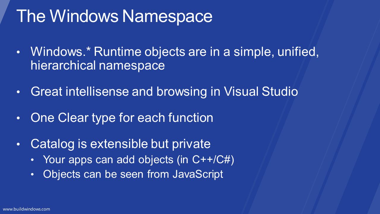 The Windows Namespace Windows.* Runtime objects are in a simple, unified, hierarchical namespace. Great intellisense and browsing in Visual Studio.