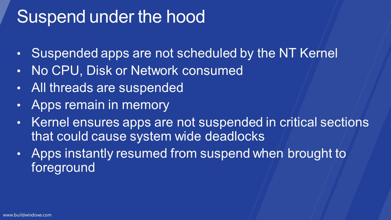 Suspend under the hood Suspended apps are not scheduled by the NT Kernel. No CPU, Disk or Network consumed.