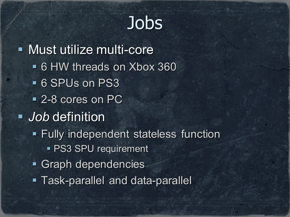 Jobs Must utilize multi-core Job definition 6 HW threads on Xbox 360