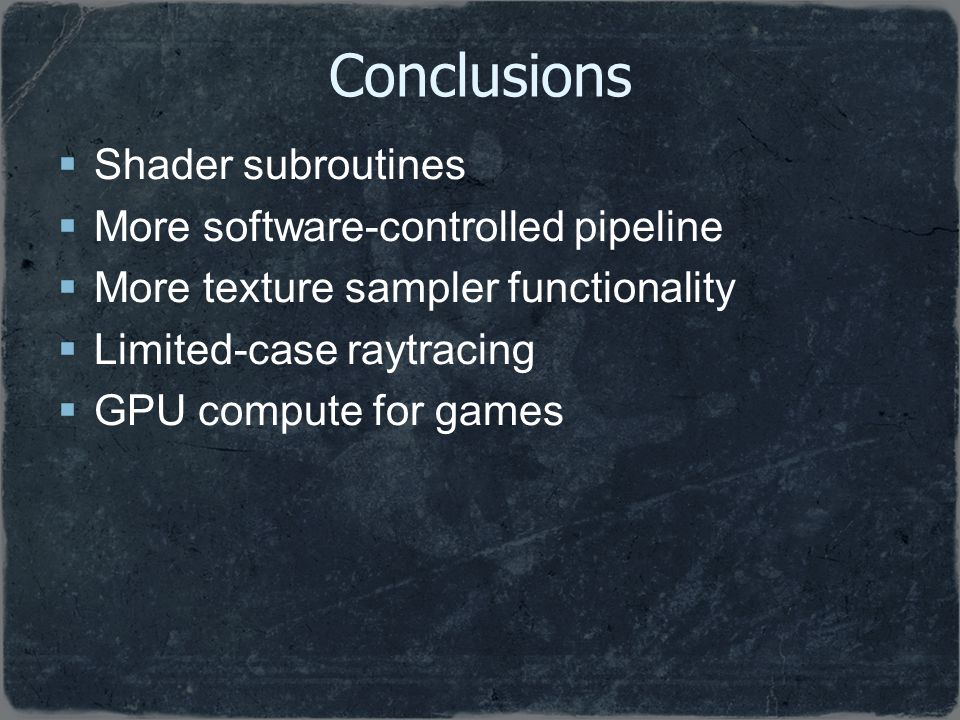 Conclusions Shader subroutines More software-controlled pipeline