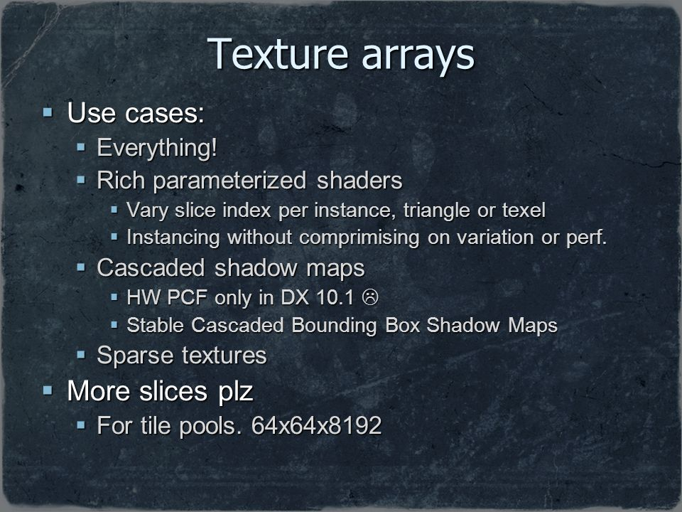 Texture arrays Use cases: More slices plz Everything!