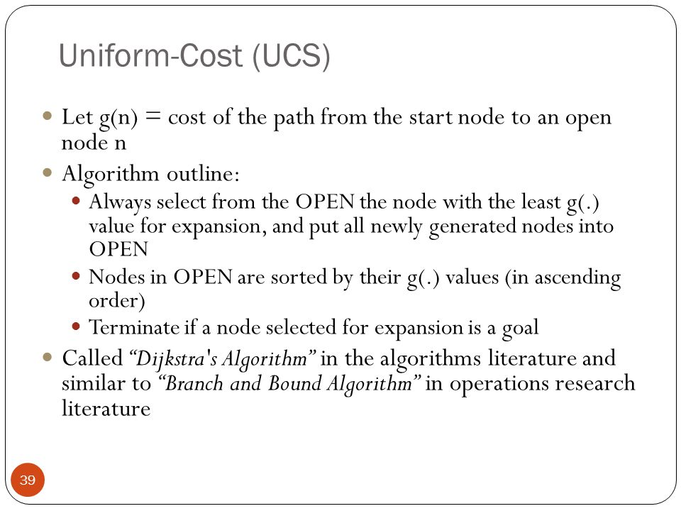 Uniform-Cost (UCS) Let g(n) = cost of the path from the start node to an open node n. Algorithm outline: