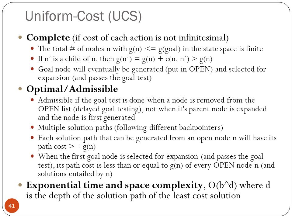 Uniform-Cost (UCS) Complete (if cost of each action is not infinitesimal) The total # of nodes n with g(n) <= g(goal) in the state space is finite.
