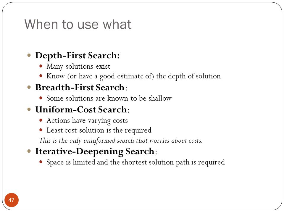 When to use what Depth-First Search: Breadth-First Search: