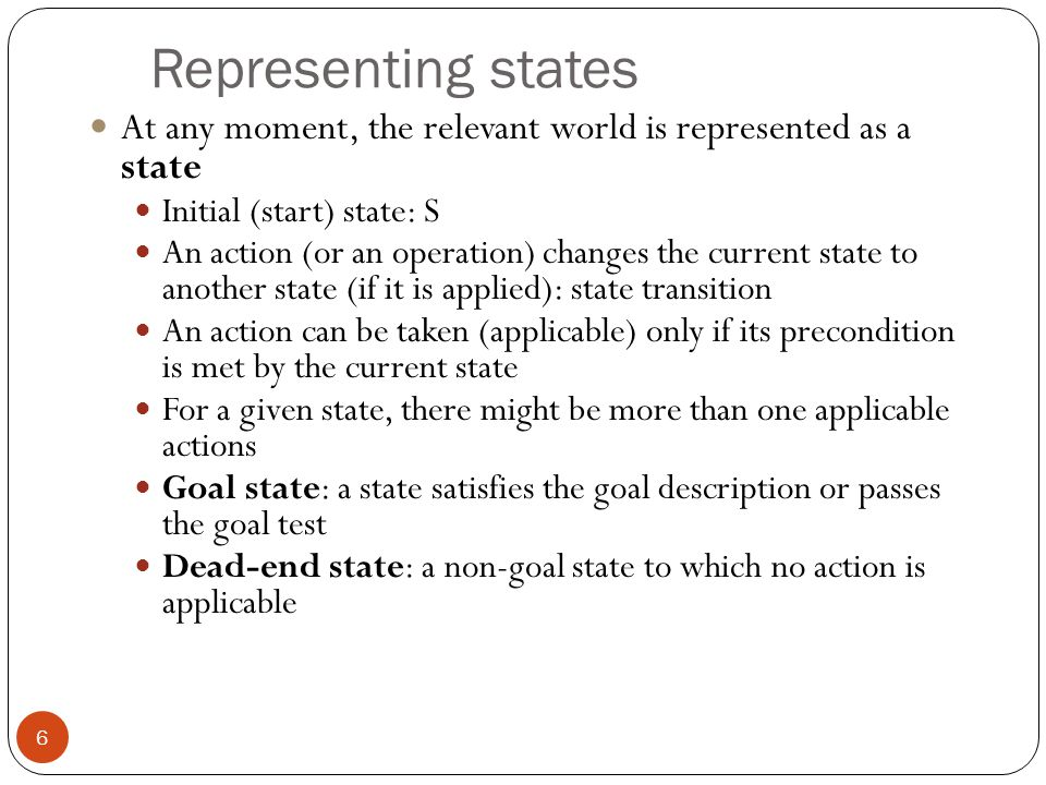 Representing states At any moment, the relevant world is represented as a state. Initial (start) state: S.