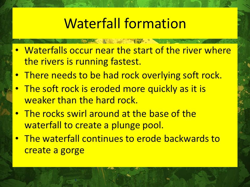 Waterfall formation Waterfalls occur near the start of the river where the rivers is running fastest.