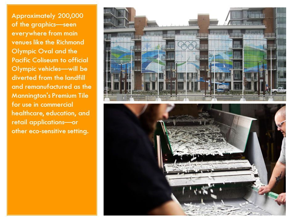 Approximately 200,000 of the graphics—seen everywhere from main venues like the Richmond Olympic Oval and the Pacific Coliseum to official Olympic vehicles—will be diverted from the landfill and remanufactured as the Mannington s Premium Tile for use in commercial healthcare, education, and retail applications—or other eco-sensitive setting.