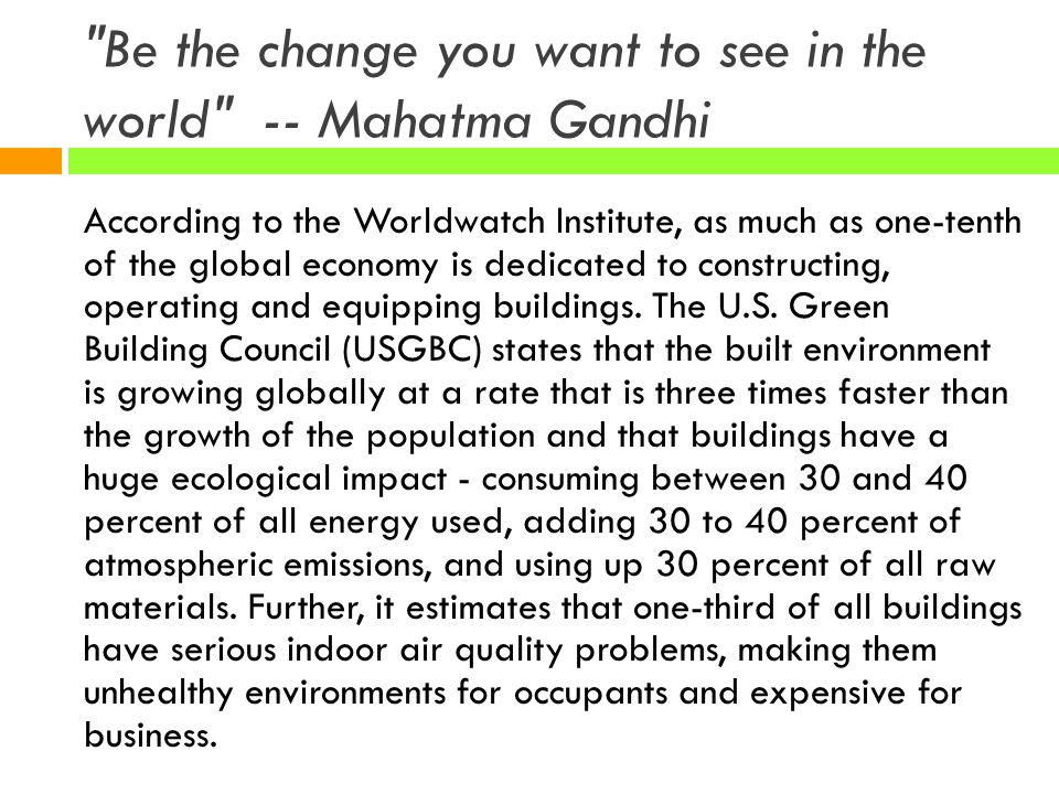 Be the change you want to see in the world -- Mahatma Gandhi
