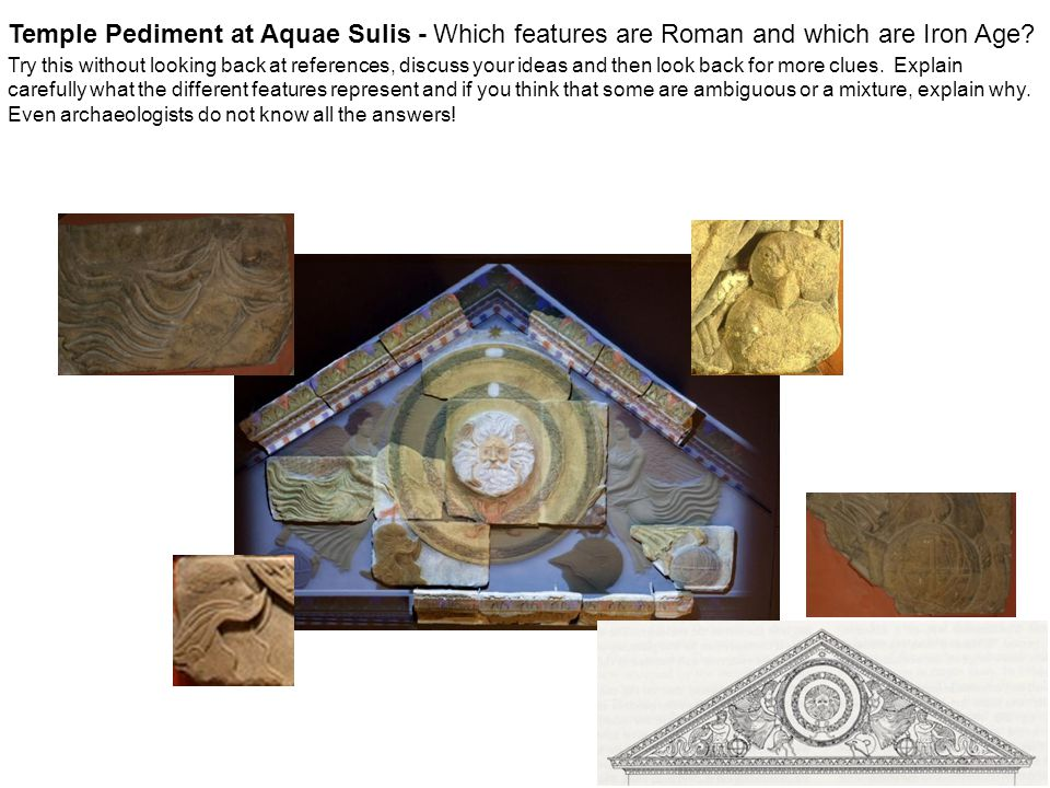 Temple Pediment at Aquae Sulis - Which features are Roman and which are Iron Age Try this without looking back at references, discuss your ideas and then look back for more clues. Explain carefully what the different features represent and if you think that some are ambiguous or a mixture, explain why. Even archaeologists do not know all the answers!