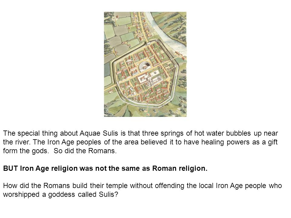 The special thing about Aquae Sulis is that three springs of hot water bubbles up near the river. The Iron Age peoples of the area believed it to have healing powers as a gift form the gods. So did the Romans.