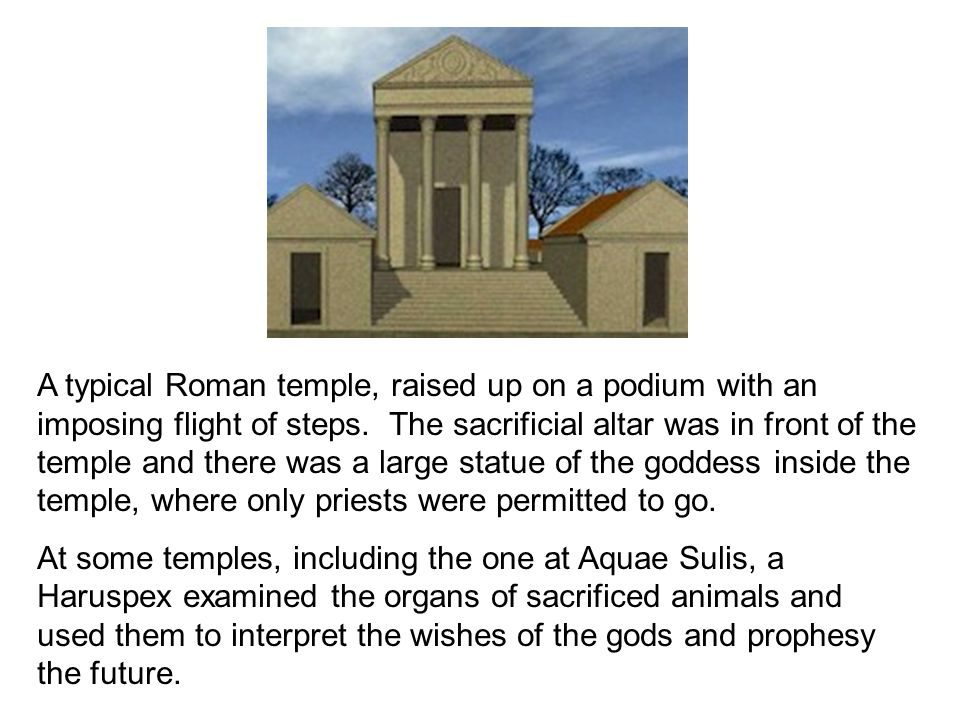 A typical Roman temple, raised up on a podium with an imposing flight of steps. The sacrificial altar was in front of the temple and there was a large statue of the goddess inside the temple, where only priests were permitted to go.