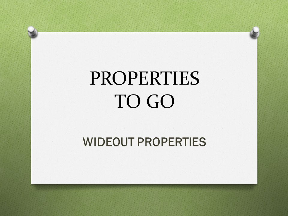 PROPERTIES TO GO WIDEOUT PROPERTIES
