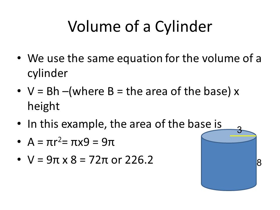 Volume of a Cylinder We use the same equation for the volume of a cylinder. V = Bh –(where B = the area of the base) x height.