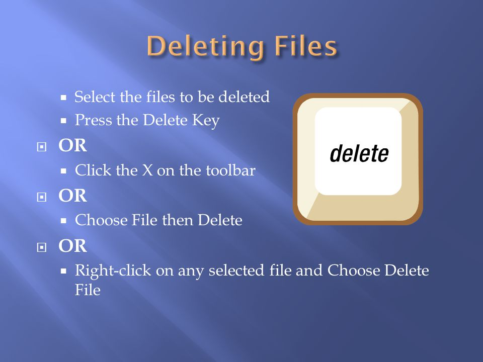 Deleting Files OR Select the files to be deleted Press the Delete Key