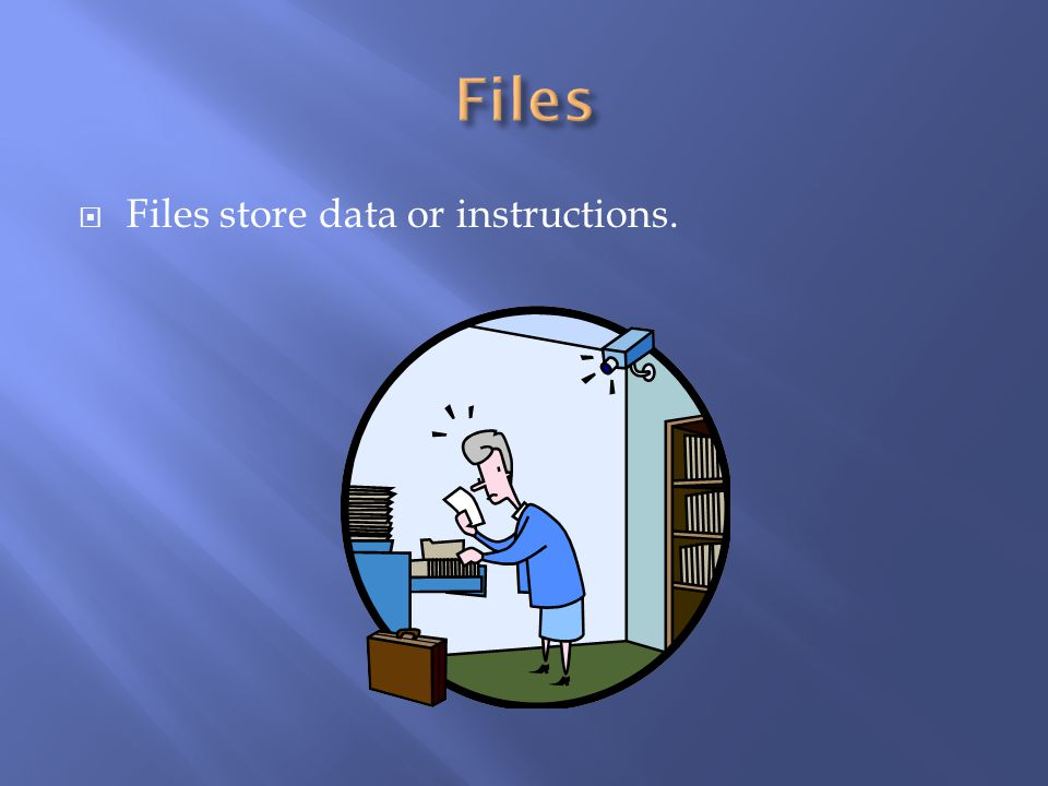 Files Files store data or instructions.