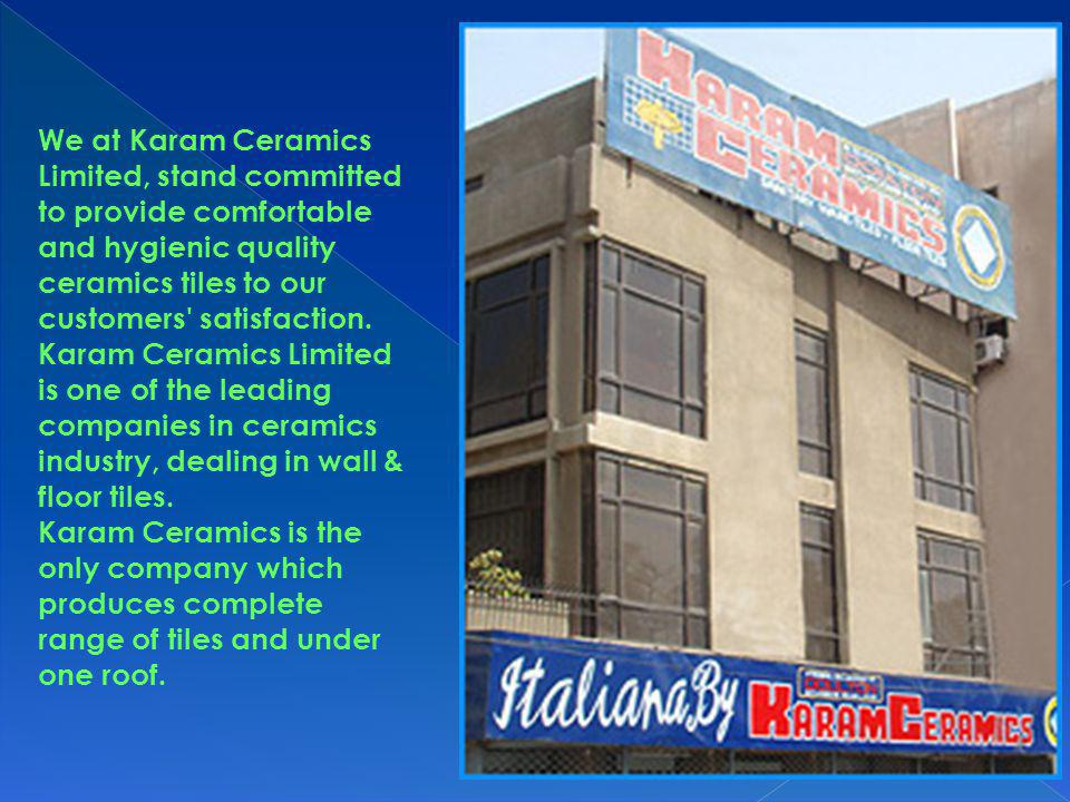 We at Karam Ceramics Limited, stand committed to provide comfortable and hygienic quality ceramics tiles to our customers satisfaction.