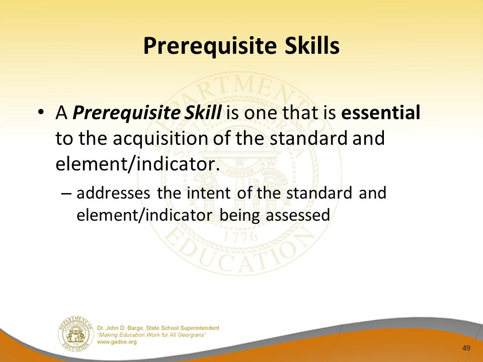 Prerequisite Skills A Prerequisite Skill is one that is essential to the acquisition of the standard and element/indicator.