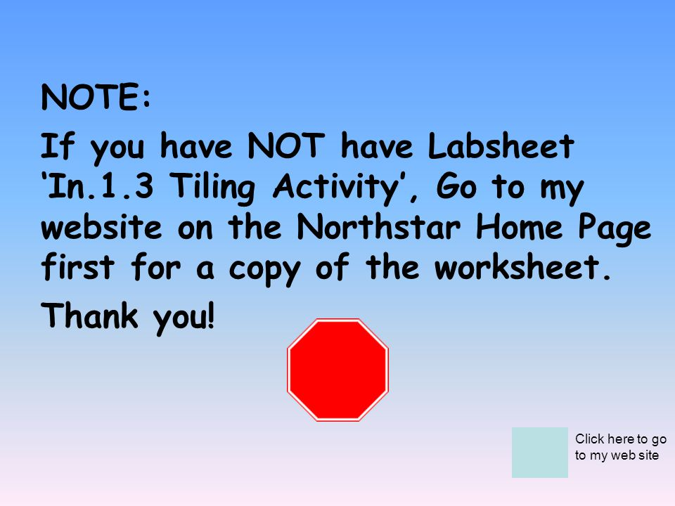 NOTE: If you have NOT have Labsheet 'In.1.3 Tiling Activity', Go to my website on the Northstar Home Page first for a copy of the worksheet.