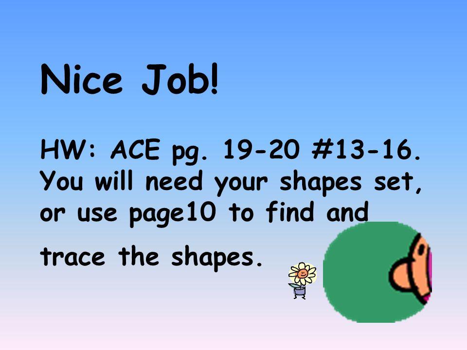Nice Job. HW: ACE pg. 19-20 #13-16.