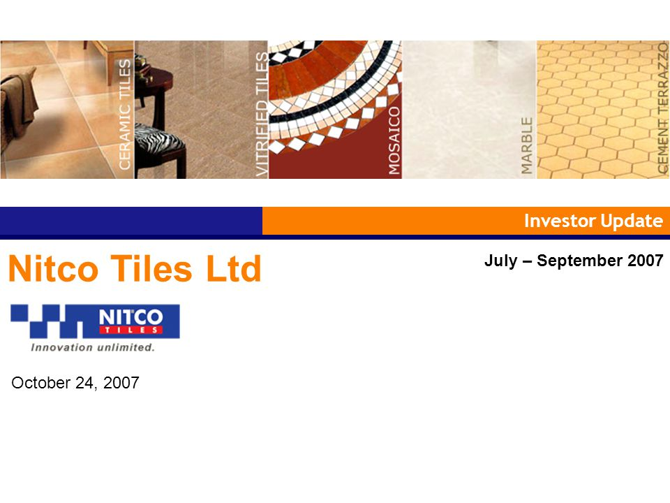 Investor Update Nitco Tiles Ltd July – September 2007 October 24, 2007