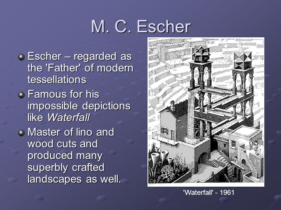 M. C. Escher Escher – regarded as the Father of modern tessellations