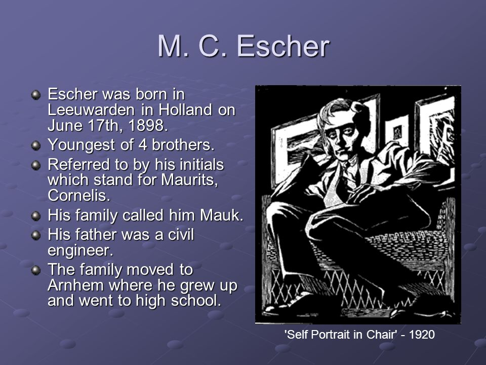 M. C. Escher Escher was born in Leeuwarden in Holland on June 17th, 1898. Youngest of 4 brothers.
