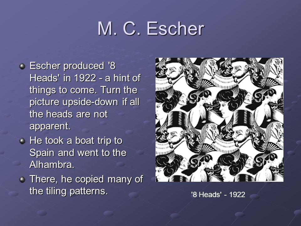 M. C. Escher Escher produced 8 Heads in 1922 - a hint of things to come. Turn the picture upside-down if all the heads are not apparent.