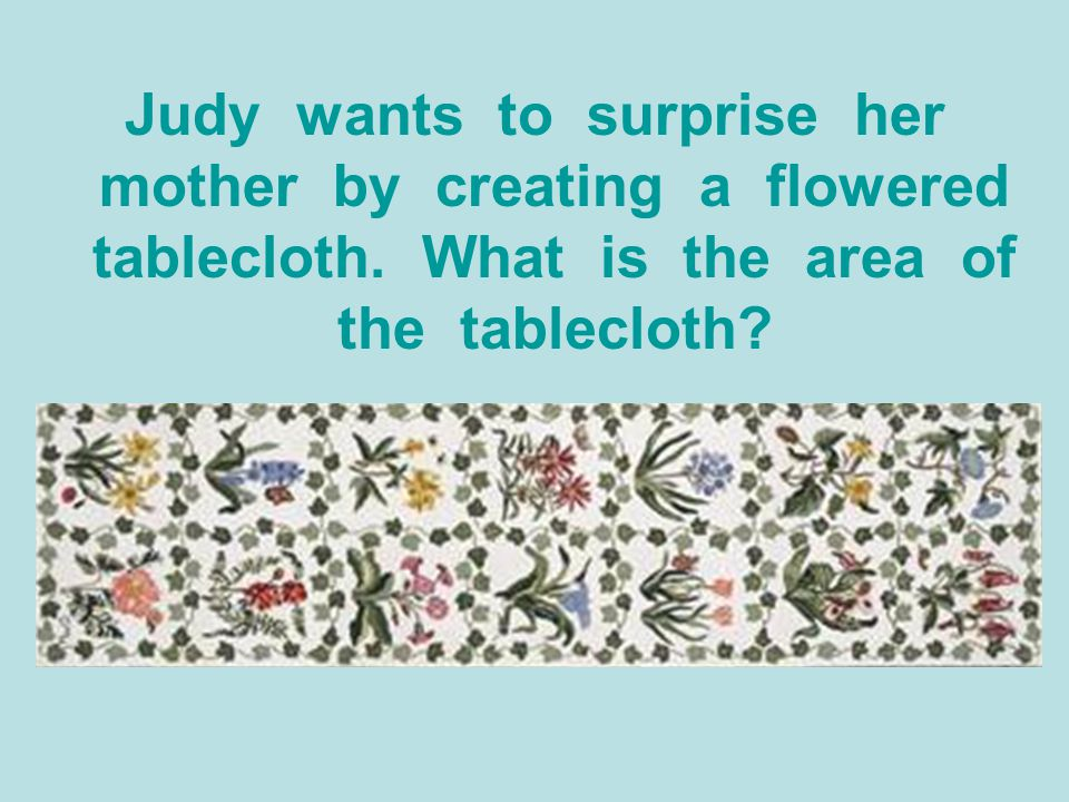Judy wants to surprise her mother by creating a flowered tablecloth