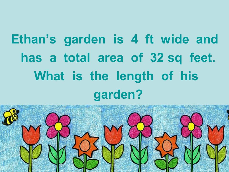 Ethan's garden is 4 ft wide and has a total area of 32 sq feet.