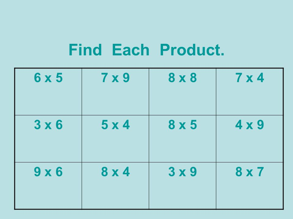 Find Each Product. 6 x 5 7 x 9 8 x 8 7 x 4 3 x 6 5 x 4 8 x 5 4 x 9
