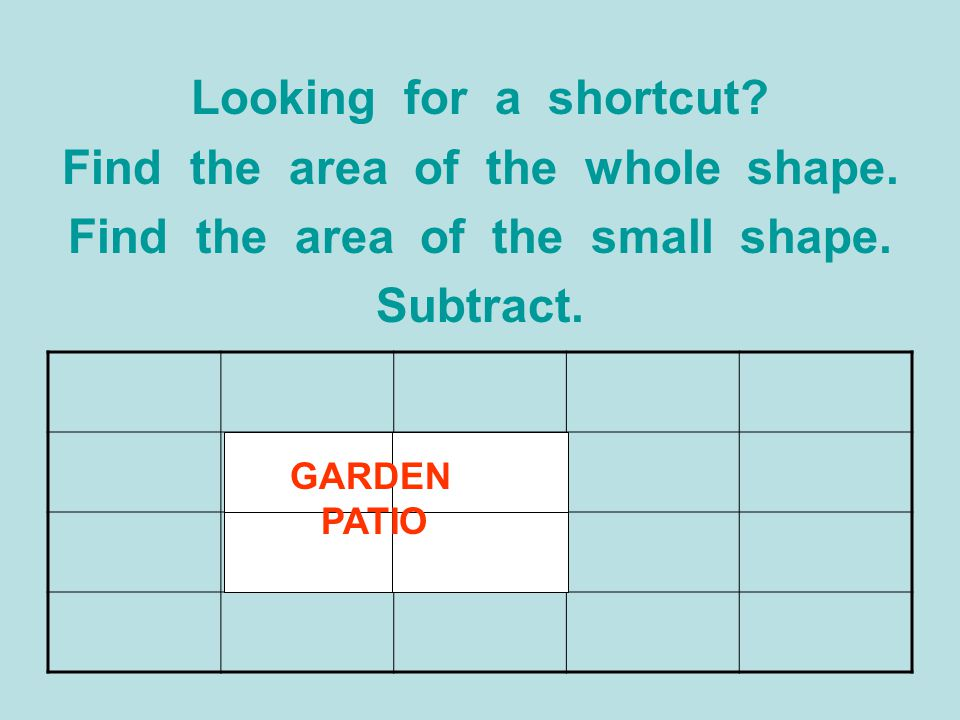 Find the area of the whole shape. Find the area of the small shape.