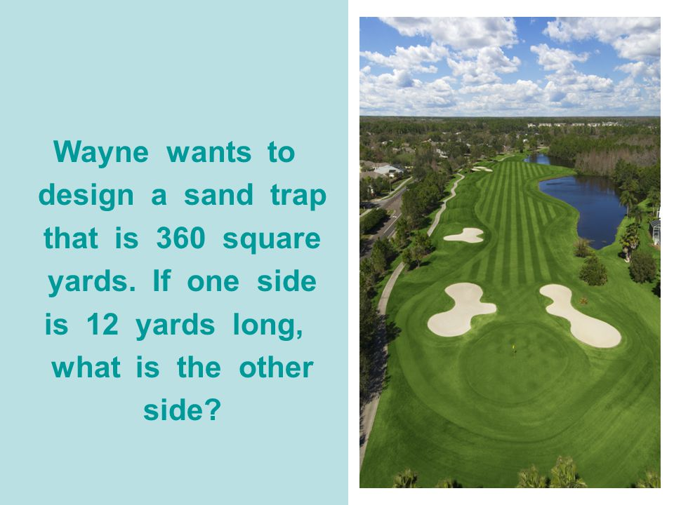 Wayne wants to design a sand trap. that is 360 square. yards. If one side. is 12 yards long,