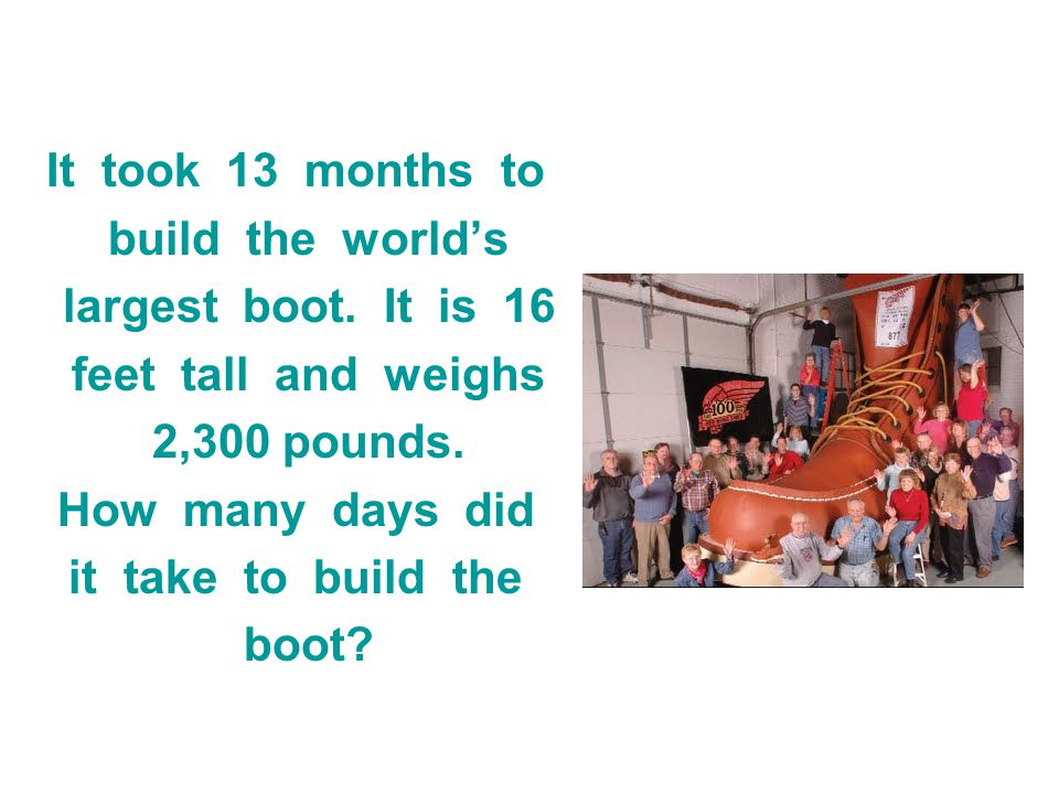 It took 13 months to build the world's. largest boot. It is 16. feet tall and weighs.