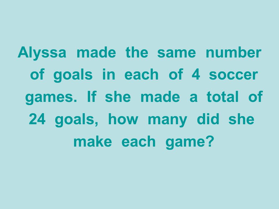 Alyssa made the same number of goals in each of 4 soccer