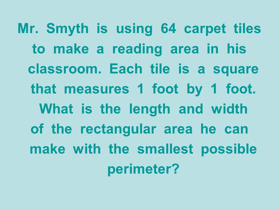 Mr. Smyth is using 64 carpet tiles to make a reading area in his