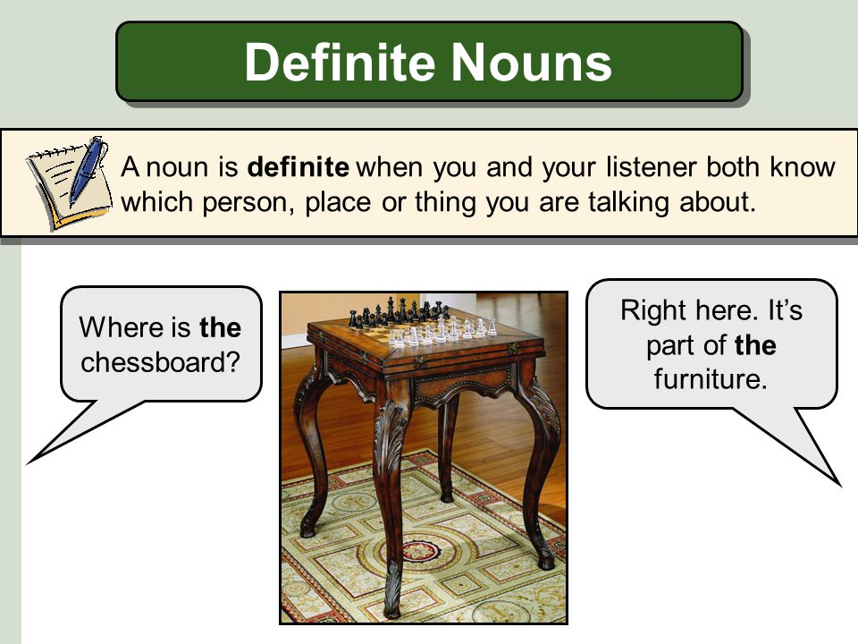 Definite Nouns A noun is definite when you and your listener both know which person, place or thing you are talking about.