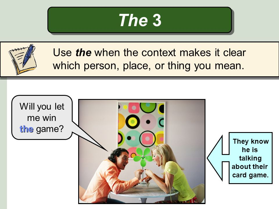 The 3 Use the when the context makes it clear which person, place, or thing you mean. Will you let me win.