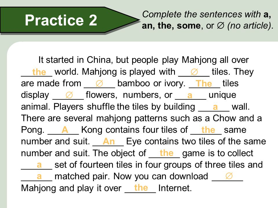 Practice 2 Complete the sentences with a, an, the, some, or  (no article).